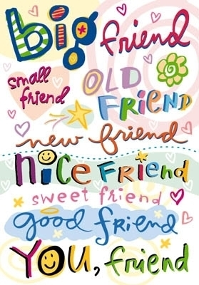 friends - new friends,old friends,best friends etc...