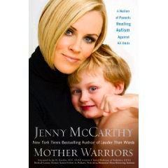 Mother Warriors - Jenny McCarthy...wife of Jim Carey...Mother of Evan Carey who is Autistic...wrote a book about on how she has cured her son of Autism!!!
