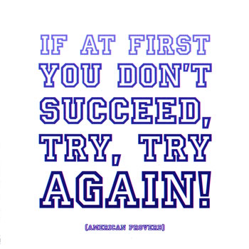 Try - If at first you don't succeed, try, try again..