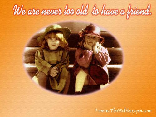 Friendship - We are never too old to have a friend.