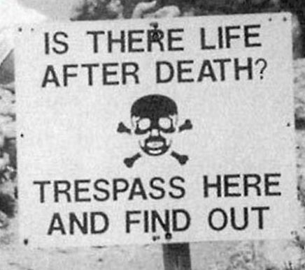 Life after death - According to our religious beliefs when we die then only our body dies. But our souls never dies. They wait for getting another body then again born in the world. This picture says that if someone wants to witness life after death then he have to trespass here.