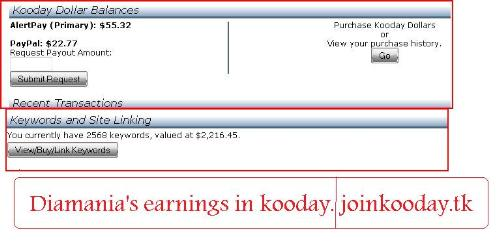 Kooday Earnings Proof ( Not Payment Proof) - My Kooday earnings proof.   I invested 5 dollars and turned it into 2200 dollars. I will also receive a bonus of several 100.000's in installments. This is called the snapshot bonus. New users don't qualify anymore, so don't bother. ;-)  If you want to join kooday. Use the following link: http://www.joinkooday.tk That way I can help you out better buying your keywords and giving you my keyword list accelerating your earnings big time. Just send me a message after having joined.  If you don't have the money to invest ( 5 bucks) just refer people and spend the money you get when they buy keywords. It's that easy, really. ;-)  Min. payout and min. investment is 5 bucks.   Join up now, the earlier the better. http://www.joinkooday.tk    Related keywords:  kooday scam koodal.com kooday forum kooday review kooday diamond kooday manager kooday snapshot bonus kooday news kooday profits kooday dollars kooday earnings kooday facebook kooday founders kooday login kooday payment proof kooday payout kooday paypal is kooday real kooday search kooday search engine kooday snapshot kooday strategy kulesearch zibzoom