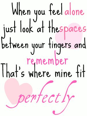 Feeling Lonely? - When your feeling alone, look at the spaces between your fingers and remember where mine fit perfectly.