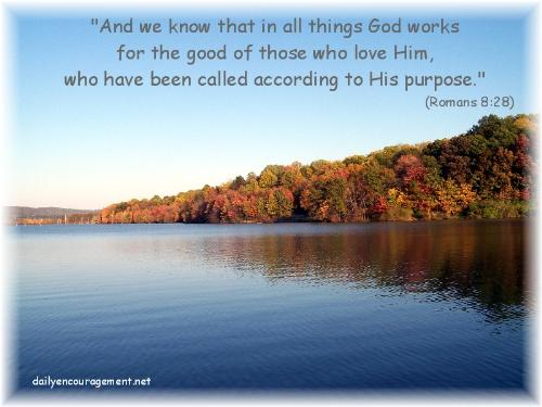 Romans 8:28 - And we know in all things God works for the good of those who love Him, who called him according to his purpose.
