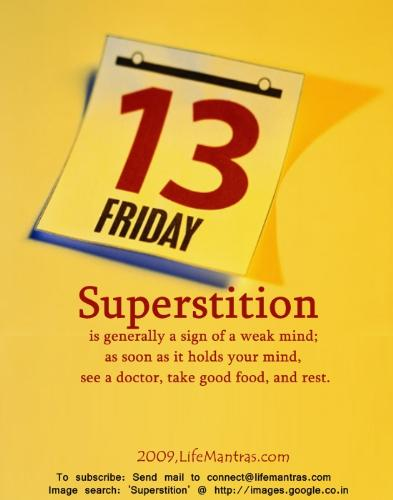 Superstition - People nowadays still practices superstitions. 'Friday the 13th' is the one of the popular superstitions.