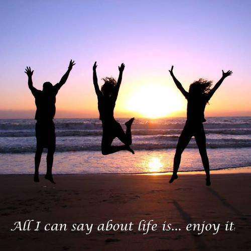 Life - Everyone should enjoy every moment of life.