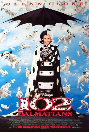 102 Dalmations - A Disney movie that is a sequel to the live action 101 dalmations. It starred Glenn close. Saw it and didn't care for it.