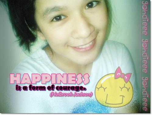 Happiness=Courage - As what Holbrook Jackson said, ' HAPPINESS is a form of courage'. Yes, that definitely is true. We can't be happy if we don't have the courage to be happy. And for me, it's one of the reasons why people are happy because they have the courage, the nerve to face what's ahead of them.