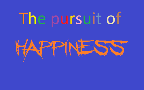 the pursuit of happiness - the pursuit of happiness is the great thing...