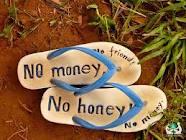 no money no honey - http://www.google.com.ph/imgres?q=no+money+no+honey+images&hl=fil&biw=1360&bih=589&tbm=isch&tbnid=hz44QQIJQtD-pM:&imgrefurl=http://positiveworldtravel.com/honey-money/&imgurl=http://positiveworldtravel.smugmug.com/Cambodia/Hand-in-Hand/P1030481/1090422142_PepRS-XL.jpg&w=799&h=600&ei=IMNEUJuROqyemQWB74CYAw&zoom=1&iact=hc&vpx=240&vpy=4&dur=19&hovh=194&hovw=259&tx=163&ty=71&sig=108678069947959632365&page=1&tbnh=125&tbnw=170&start=0&ndsp=24&ved=1t:429,r:9,s:0,i:94