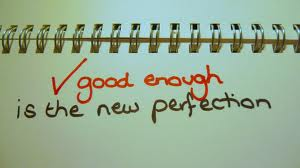 Good enough life - Good enough life is now the best perfection. A life not dictated by other people, but the life which is the fulfillment of your dreams. A good enough one.