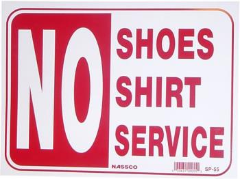 No Shirt, No Shoes, No Service - A pretty self explanatory sign that is posted in most businesses to protect them from getting sued if someone steps on something or if they serve food.