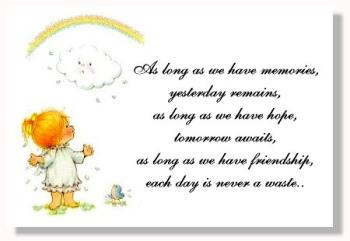 Friendship - At the end of the day, friendship is what we make of it, we can't expect our friends to be at our beck and call whenever we need them, as often their lives take over and their priorities change...