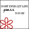 Life - Don't ever let life pass you try and keep going for what you want and wish for in life.