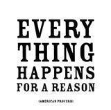 Things happen - Everything happens for some reason if you like it or not.
