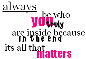 Be how you are inside because at the end it all th - e who you are in life and believe in you because at the end it's all the is g oing to matter.