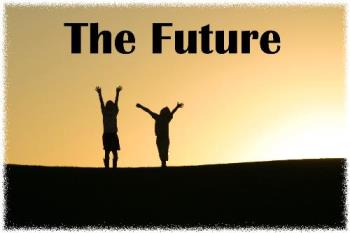 the future - our future are waiting us. we have to do the best for reaching a well future. we will have a bigger chance if we have done all of best effort. we also have to pray to GOd,for the forgiveness and the good future for us. hopefully, all of us have it. cheers.