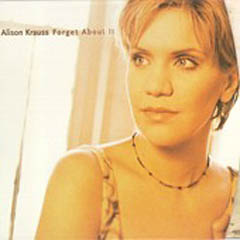 Alison Krauss - Forget About It - Her new album. Something of a departure from her recordings with Union Station (though the musicians on the album include Union Station members).