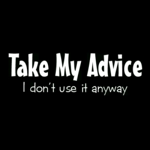 Advice. - Advice from the people whose integrity is unknown to you.