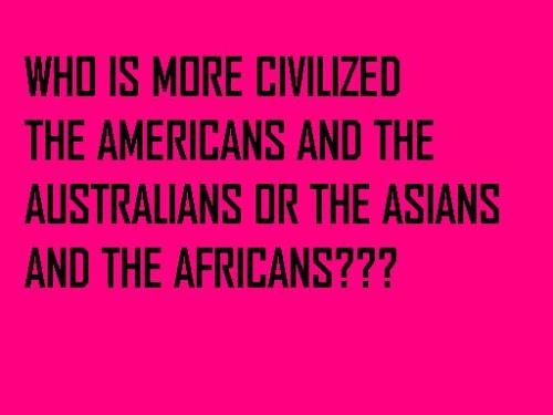 Who is more civilized? - this picture just asks you the question that who is more civilized, is the Americans and the Australians or the Asians and the Africans.