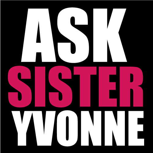 Ask Sister Yvonne? - Ask about anything and I hope someone here could help us to solve our problem.