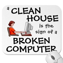 A clean house is sign of a broken computer. - So true